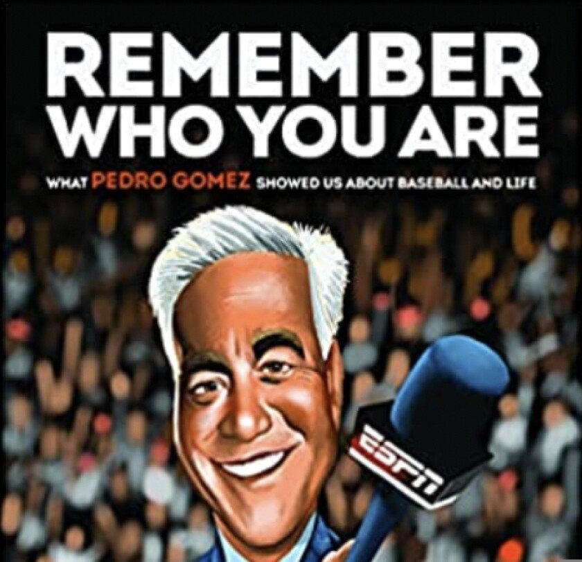 """""""Remember Who You Are: What Pedro Gomez Showed Us About Baseball and Life,"""" edited by Steve Kettmann."""